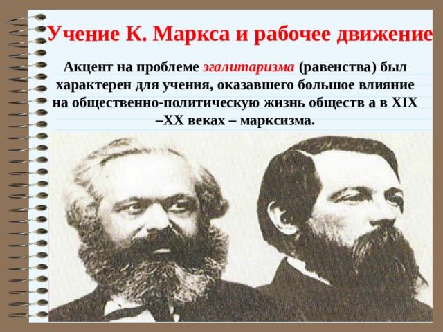 Учение К. Маркса и рабочее движение Акцент на проблеме эгалитаризма (равенства) был характерен для учения, оказавшего большое влияние на общественно-политическую жизнь обществ а в XIX –XX веках – марксизма.