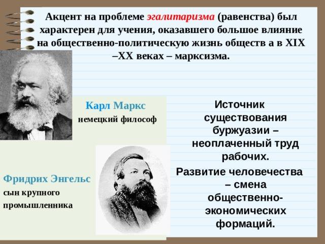 Акцент на проблеме эгалитаризма (равенства) был характерен для учения, оказавшего большое влияние на общественно-политическую жизнь обществ а в XIX –XX веках – марксизма.   Источник существования буржуазии – неоплаченный труд рабочих. Развитие человечества – смена общественно-экономических формаций.      Карл Маркс  немецкий философ    Фридрих Энгельс сын крупного промышленника