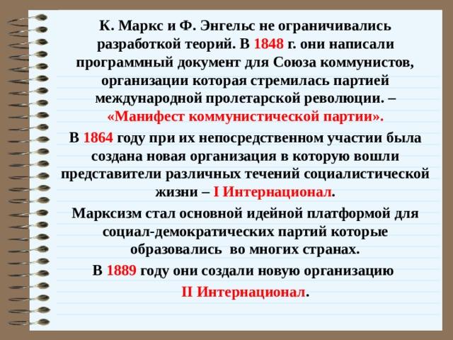 К. Маркс и Ф. Энгельс не ограничивались разработкой теорий. В 1848 г. они написали программный документ для Союза коммунистов, организации которая стремилась партией международной пролетарской революции. – «Манифест коммунистической партии». В 1864 году при их непосредственном участии была создана новая организация в которую вошли представители различных течений социалистической жизни – I Интернационал . Марксизм стал основной идейной платформой для социал-демократических партий которые образовались во многих странах. В 1889 году они создали новую организацию II Интернационал .