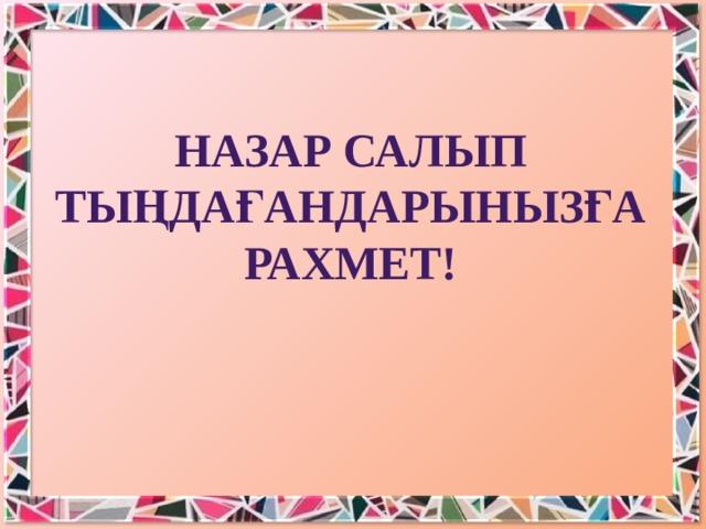 НАЗАР САЛЫП ТЫҢДАҒАНДАРЫНЫЗҒА РАХМЕТ!