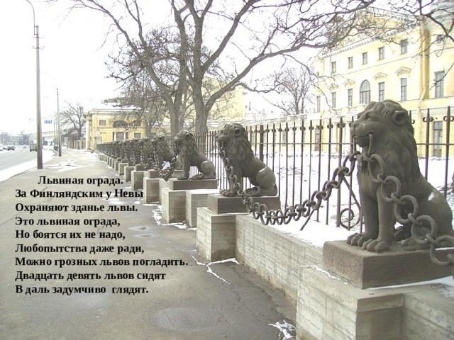 Львиная ограда. За Финляндским у Невы Охраняют зданье львы. Это львиная ограда, Но боятся их не надо, Любопытства даже ради, Можно грозных львов погладить. Двадцать девять львов сидят В даль задумчиво глядят.