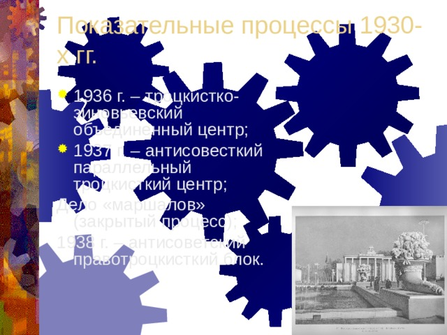 Показательные процессы 1930-х гг. 1936 г. – троцкистко-зиновьевский объединенный центр; 1937 г. – антисовесткий параллельный троцкисткий центр; Дело «маршалов» (закрытый процесс); 1938 г. – антисоветский правотроцкисткий блок.