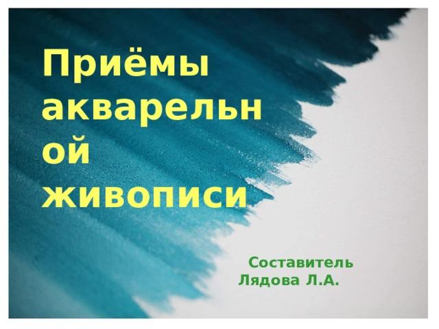 Приёмы акварельной живописи  Составитель Лядова Л.А.