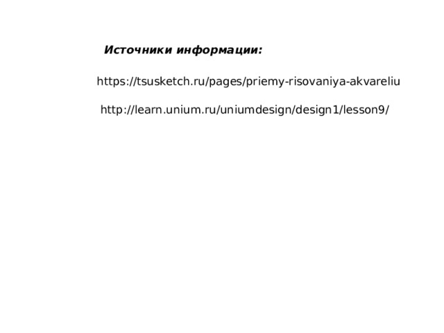 Источники информации: https://tsusketch.ru/pages/priemy-risovaniya-akvareliu http://learn.unium.ru/uniumdesign/design1/lesson9/