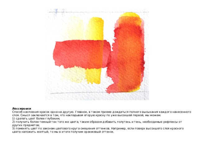 Лессировки  Способ наслоения красок одна на другую. Главное, в таком приеме дождаться полного высыхания каждого нанесенного слоя. Смысл заключается в том, что накладывая вторую краску по уже высохшей первой, мы можем:  1) сделать цвет более глубоким;  2) получить более темный тон того же цвета, таким образом добавить полутень и тень, необходимые рефлексы от других предметов;  3) поменять цвет по законам цветового круга смешения оттенков. Например, если поверх высохшего слоя красного цвета наложить желтый, то мы в итоге получим оранжевый оттенок.