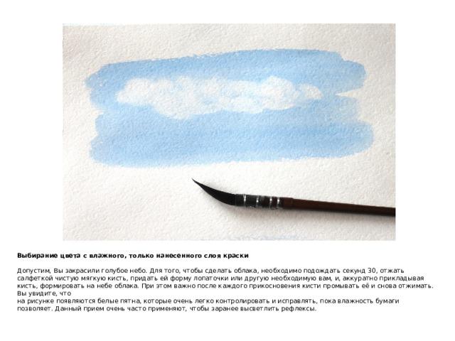 Выбирание цвета с влажного, только нанесенного слоя краски   Допустим, Вы закрасили голубое небо. Для того, чтобы сделать облака, необходимо подождать секунд 30, отжать салфеткой чистую мягкую кисть, придать ей форму лопаточки или другую необходимую вам, и, аккуратно прикладывая кисть, формировать на небе облака. При этом важно после каждого прикосновения кисти промывать её и снова отжимать. Вы увидите, что  на рисунке появляются белые пятна, которые очень легко контролировать и исправлять, пока влажность бумаги позволяет. Данный прием очень часто применяют, чтобы заранее высветлить рефлексы.