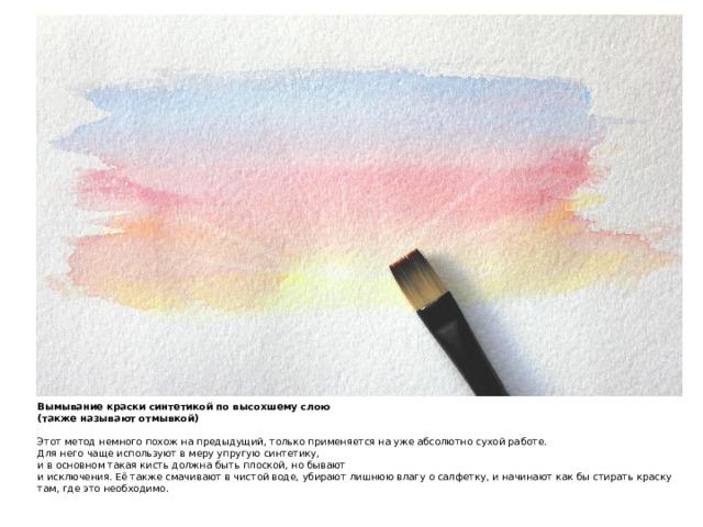 Вымывание краски синтетикой по высохшему слою  (также называют отмывкой)   Этот метод немного похож на предыдущий, только применяется на уже абсолютно сухой работе.  Для него чаще используют в меру упругую синтетику,  и в основном такая кисть должна быть плоской, но бывают  и исключения. Её также смачивают в чистой воде, убирают лишнюю влагу о салфетку, и начинают как бы стирать краску там, где это необходимо.