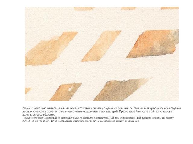 Скотч. С помощью клейкой ленты вы можете сохранить белизну отдельных фрагментов. Эта техника пригодится при создании жестких контуров в сюжетах, связанных с машиностроением и архитектурой. Просто заклейте скотчем области, которые должны остаться белыми. Применяйте скотч, который не повредит бумагу, например, строительный или художественный. Можете писать как вокруг скотча, так и по нему. После высыхания краски снимите его, и вы получите отчетливые линии.