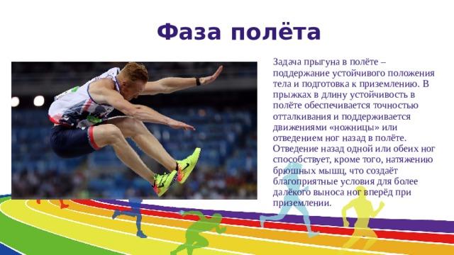 Фаза полёта Задача прыгуна в полёте – поддержание устойчивого положения тела и подготовка к приземлению. В прыжках в длину устойчивость в полёте обеспечивается точностью отталкивания и поддерживается движениями «ножницы» или отведением ног назад в полёте. Отведение назад одной или обеих ног способствует, кроме того, натяжению брюшных мышц, что создаёт благоприятные условия для более далёкого выноса ног вперёд при приземлении.