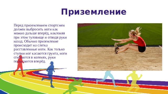 Приземление Перед приземлением спортсмен должен выбросить ноги как можно дальше вперёд, наклоняя при этом туловище и отводя руки назад. Обычно приземление происходит на слегка расставленные ноги. Как только ступни ног касаются грунта, ноги сгибаются в коленях, руки посылаются вперёд.