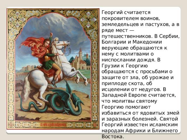 Георгий считается покровителем воинов, земледельцев и пастухов, а в ряде мест — путешественников. В Сербии, Болгарии и Македонии верующие обращаются к нему с молитвами о ниспослании дождя. В Грузии к Георгию обращаются с просьбами о защите от зла, об урожае и приплоде скота, об исцелении от недугов. В Западной Европе считается, что молитвы святому Георгию помогают избавиться от ядовитых змей и заразных болезней. Святой Георгий известен исламским народам Африки и Ближнего Востока.
