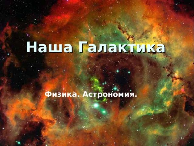 Наша Галактика Физика. Астрономия.