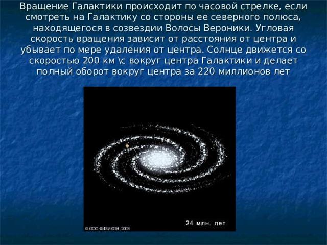 Вращение Галактики происходит по часовой стрелке, если смотреть на Галактику со стороны ее северного полюса, находящегося в созвездии Волосы Вероники. Угловая скорость вращения зависит от расстояния от центра и убывает по мере удаления от центра. Солнце движется со скоростью 200 км \с вокруг центра Галактики и делает полный оборот вокруг центра за 220 миллионов лет