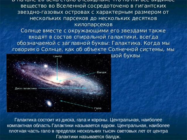 В начале 20 века стало очевидным, что почти все видимое вещество во Вселенной сосредоточено в гигантских звездно-газовых островах с характерным размером от нескольких парсеков до нескольких десятков килопарсеков  Солнце вместе с окружающими его звездами также входят в состав спиральной галактики, всегда обозначаемой с заглавной буквы: Галактика. Когда мы говорим о Солнце, как об объекте Солнечной системы, мы тоже пишем его с большой буквы Галактика состоит из диска, гала и короны. Центральная, наиболее компактная область Галактики называется ядром. Центральная, наиболее плотная часть гало в пределах нескольких тысяч световых лет от центра Галактики называется балдж.