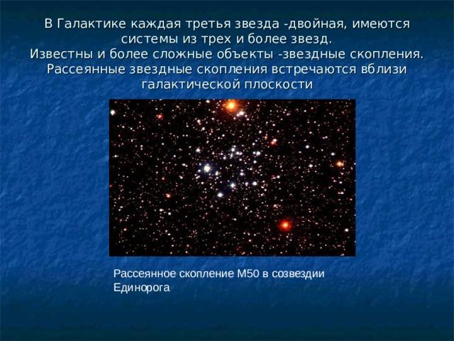 В Галактике каждая третья звезда -двойная, имеются системы из трех и более звезд.  Известны и более сложные объекты -звездные скопления.  Рассеянные звездные скопления встречаются вблизи галактической плоскости Рассеянное скопление М50 в созвездии Единорога
