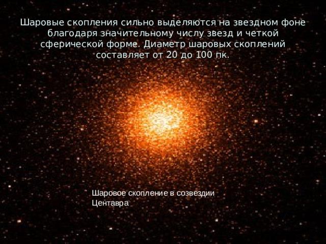 Шаровые скопления сильно выделяются на звездном фоне благодаря значительному числу звезд и четкой сферической форме. Диаметр шаровых скоплений составляет от 20 до 100 пк. Шаровое скопление в созвездии Центавра