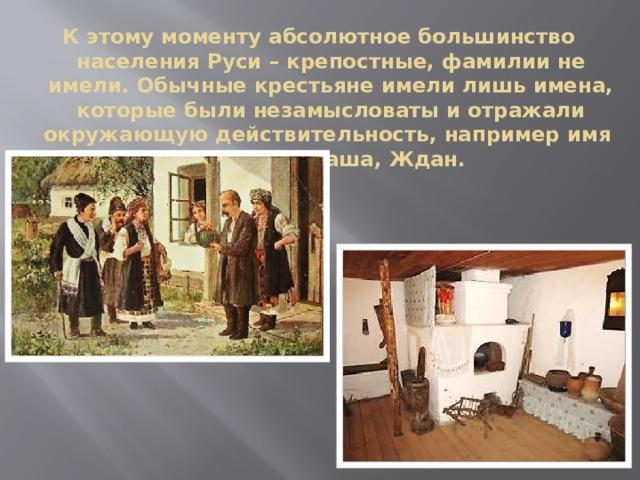 К этому моменту абсолютное большинство населения Руси – крепостные, фамилии не имели. Обычные крестьяне имели лишь имена, которые были незамысловаты и отражали окружающую действительность, например имя  Петух, Ненаша, Ждан.