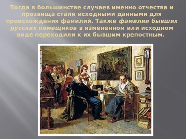 Тогда в большинстве случаев именно отчества и прозвища стали исходными данными для происхождения фамилий. Также фамилии бывших русских помещиков в измененном или исходном виде переходили к их бывшим крепостным.