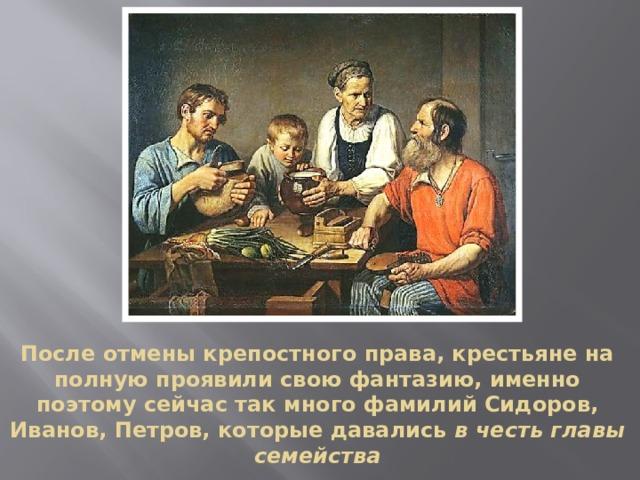 После отмены крепостного права, крестьяне на полную проявили свою фантазию, именно поэтому сейчас так много фамилий Сидоров, Иванов, Петров, которые давались в честь главы семейства