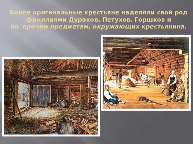 Более оригинальные крестьяне наделяли свой род фамилиями Дураков, Петухов, Горшков и  по прочим предметам, окружающих крестьянина.