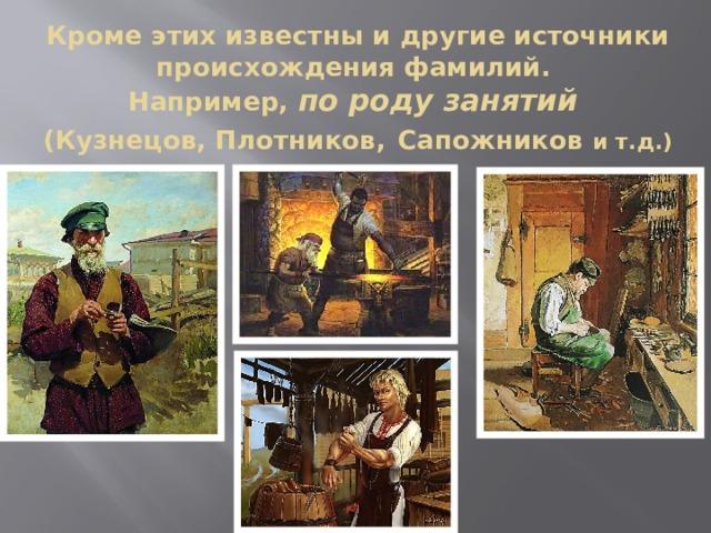 Кроме этих известны и другие источники происхождения фамилий.  Например, по роду занятий  (Кузнецов, Плотников,  Сапожников и т.д.)