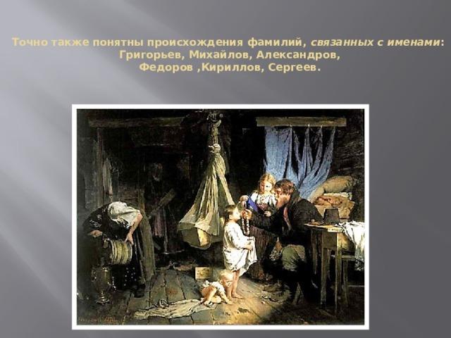 Точно также понятны происхождения фамилий, связанных с именами :  Григорьев, Михайлов, Александров,  Федоров ,Кириллов, Сергеев.