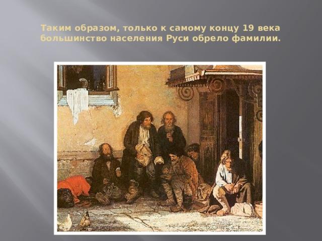 Таким образом, только к самому концу 19 века большинство населения Руси обрело фамилии.