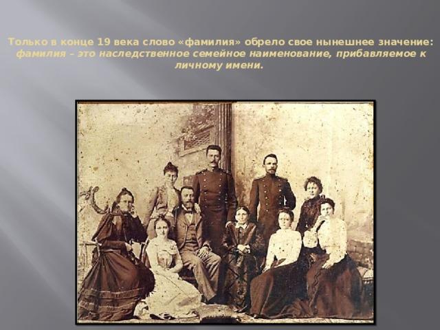 Только в конце 19 века слово «фамилия» обрело свое нынешнее значение:   фамилия – это наследственное семейное наименование, прибавляемое к личному имени.