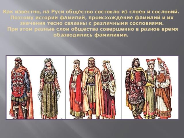 Как известно, на Руси общество состояло из слоев и сословий.  Поэтому истории фамилий, происхождение фамилий и их значения тесно связаны с различными сословиями.  При этом разные слои общества совершенно в разное время обзаводились фамилиями.
