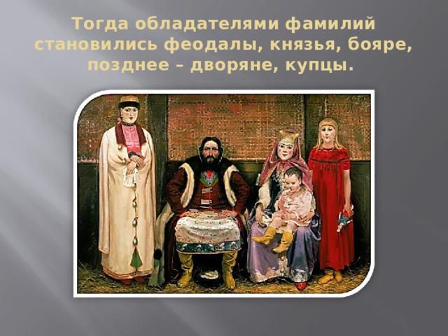 Тогда обладателями фамилий становились феодалы, князья, бояре, позднее – дворяне, купцы.