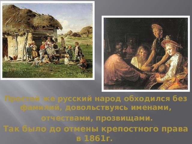 Простой же русский народ обходился без фамилий, довольствуясь именами,  отчествами, прозвищами. Так было до отмены крепостного права в 1861г.