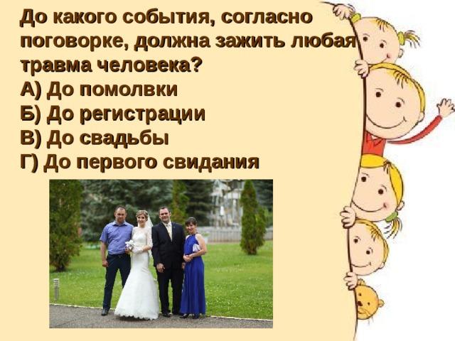 До какого события, согласно поговорке, должна зажить любая травма человека? А) До помолвки Б) До регистрации В) До свадьбы Г) До первого свидания