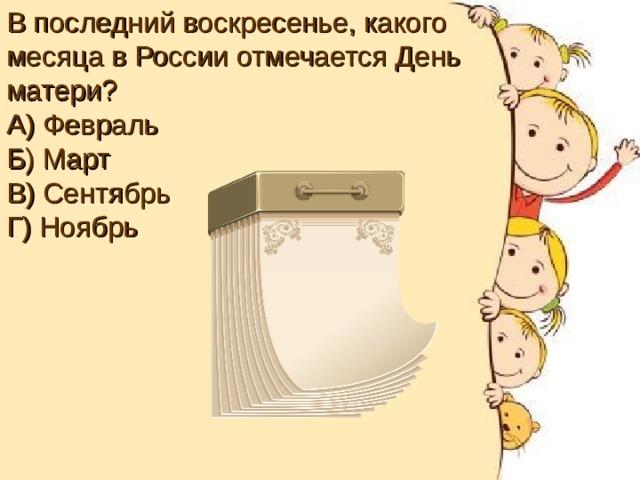 В последний воскресенье, какого месяца в России отмечается День матери? А) Февраль Б) Март В) Сентябрь Г) Ноябрь