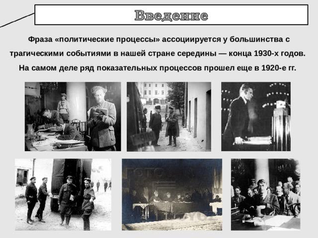 Фраза «политические процессы» ассоциируется у большинства с трагическими событиями в нашей стране середины — конца 1930-х годов. На самом деле ряд показательных процессов прошел еще в 1920-е гг.