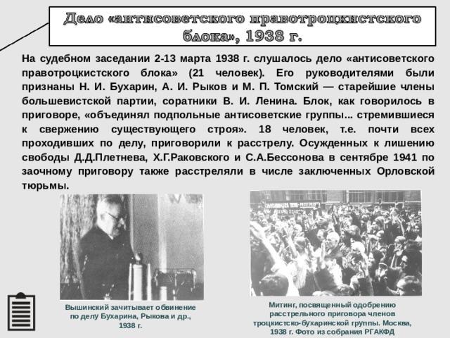 На судебном заседании 2-13 марта 1938 г. слушалось дело «антисоветского правотроцкистского блока» (21 человек). Его руководителями были признаны Н. И. Бухарин, А. И. Рыков и М. П. Томский — старейшие члены большевистской партии, соратники В. И. Ленина. Блок, как говорилось в приговоре, «объединял подпольные антисоветские группы... стремившиеся к свержению существующего строя». 18 человек, т.е. почти всех проходивших по делу, приговорили к расстрелу. Осужденных к лишению свободы Д.Д.Плетнева, Х.Г.Раковского и С.А.Бессонова в сентябре 1941 по заочному приговору также расстреляли в числе заключенных Орловской тюрьмы. Митинг, посвященный одобрению расстрельного приговора членов троцкистско-бухаринской группы. Москва, 1938 г. Фото из собрания РГАКФД Вышинский зачитывает обвинение по делу Бухарина, Рыкова и др., 1938 г. 18