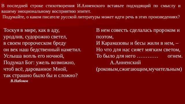 В последней строке стихотворения И.Анненского вставьте подходящий по смыслу и вашему эмоциональному восприятию эпитет.  Подумайте, о каком писателе русской литературы может идти речь в этих произведениях? В нем совесть сделалась пророком и поэтом,  И Карамазовы и бесы жили в нем, –  Но что для нас сияет мягким светом,  То было для него ………… огнем. Тоскуя в мире, как в аду, уродлив, судорожно светел,   А.Анненский в своем пророческом бреду (роковым,сжигающим,мучительным) он век наш бедственный наметил.  Услыша вопль его ночной, Подумал Бог: ужель возможно, чтоб всё, дарованное Мной, так страшно было бы и сложно?  В.Набоков