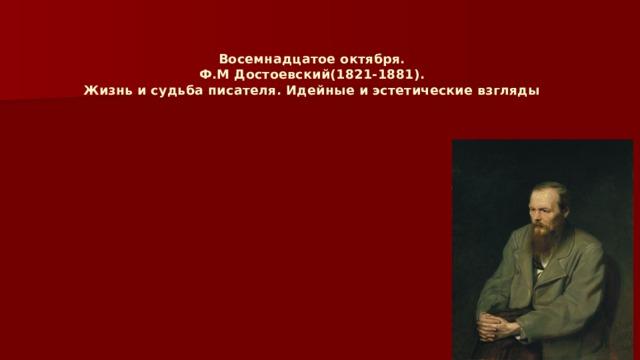 Восемнадцатое октября.  Ф.М Достоевский(1821-1881).  Жизнь и судьба писателя. Идейные и эстетические взгляды