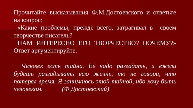 Прочитайте высказывания Ф.М.Достоевского и ответьте на вопрос:  «Какие проблемы, прежде всего, затрагивал в своем творчестве писатель?  НАМ ИНТЕРЕСНО ЕГО ТВОРЧЕСТВО? ПОЧЕМУ?» Ответ аргументируйте.  Человек есть тайна. Её надо разгадать, и ежели будешь разгадывать всю жизнь, то не говори, что потерял время. Я занимаюсь этой тайной, ибо хочу быть человеком. (Ф.Достоевский)
