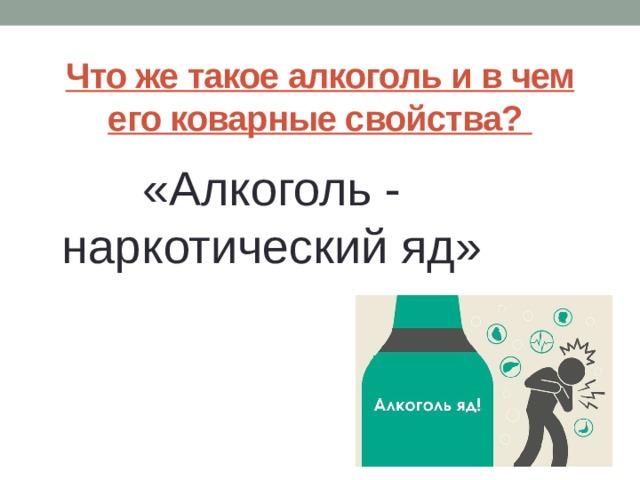 Что же такое алкоголь и в чем его коварные свойства?   «Алкоголь - наркотический яд»