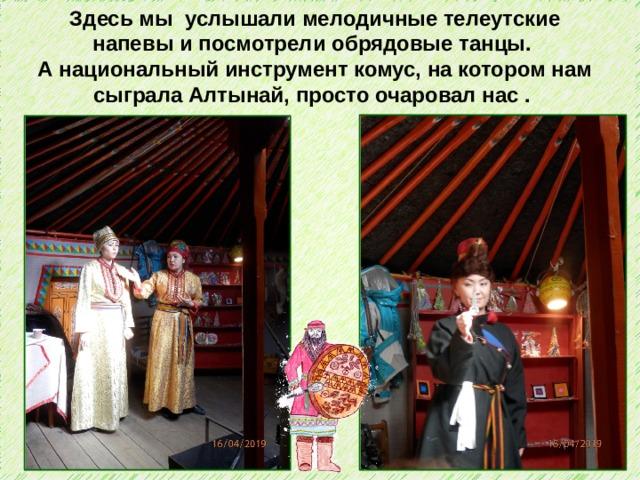 Здесь мы услышали мелодичные телеутские напевы и посмотрели обрядовые танцы. А национальный инструмент комус, на котором нам сыграла Алтынай, просто очаровал нас .