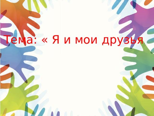 Тема: « Я и мои друзья .