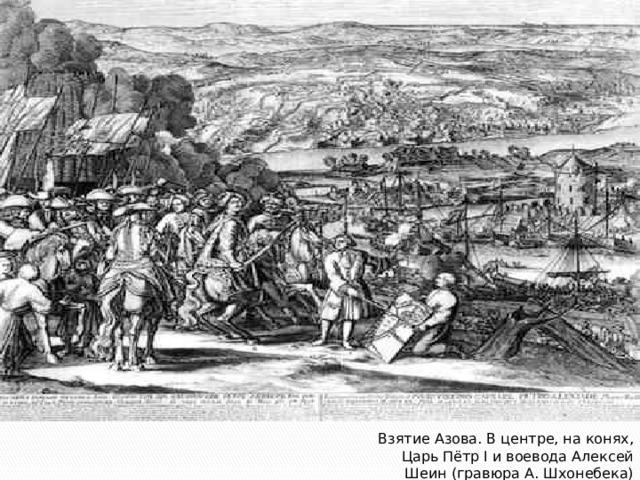 Взятие Азова. В центре, на конях, Царь Пётр I и воевода Алексей Шеин (гравюра А. Шхонебека)