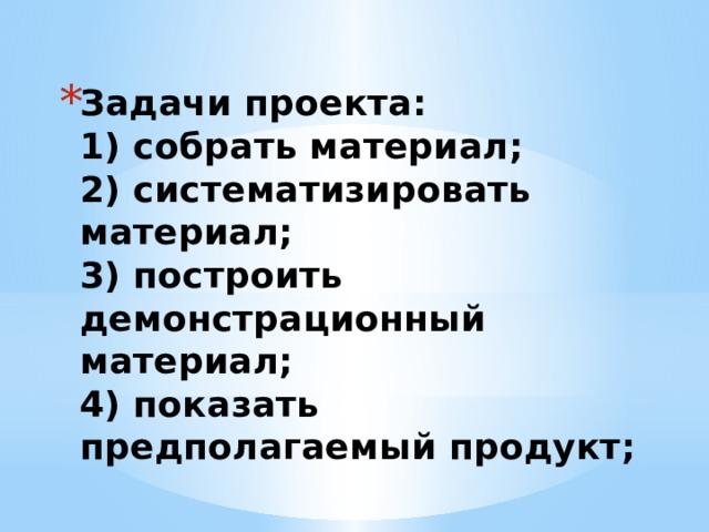 Задачи проекта:  1) собрать материал;  2) систематизировать материал;  3) построить демонстрационный материал;  4) показать предполагаемый продукт;
