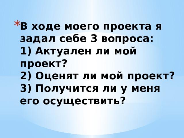 В ходе моего проекта я задал себе 3 вопроса:  1) Актуален ли мой проект?  2) Оценят ли мой проект?  3) Получится ли у меня его осуществить?