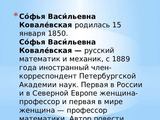 Со́фья Васи́льевна Ковале́вская родилась 15 января 1850.  Со́фья Васи́льевна Ковале́вская — русский математик и механик, с 1889 года иностранный член-корреспондент Петербургской Академии наук. Первая в России и в Северной Европе женщина-профессор и первая в мире женщина — профессор математики. Автор повести «Нигилистка» и «Воспоминания детства».