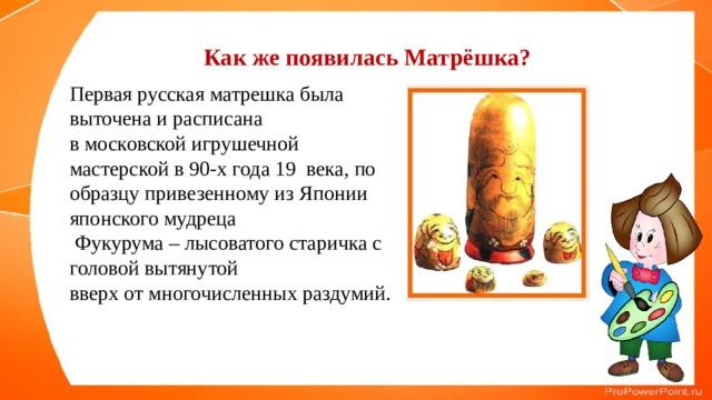Как же появилась Матрёшка? Первая русская матрешка была выточена и расписана в московской игрушечной мастерской в 90-х года 19 века, по образцу привезенному из Японии японского мудреца  Фукурума – лысоватого старичка с головой вытянутой вверх от многочисленных раздумий.