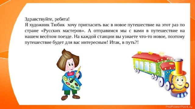 Здравствуйте, ребята! Я художник Тюбик хочу пригласить вас в новое путешествие на этот раз по стране «Русских мастеров». А отправимся мы с вами в путешествие на нашем весёлом поезде. На каждой станции вы узнаете что-то новое, поэтому путешествие будет для вас интересным! Итак, в путь?!