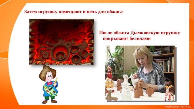 Затем игрушку помещают в печь для обжига После обжига Дымковскую игрушку покрывают белилами