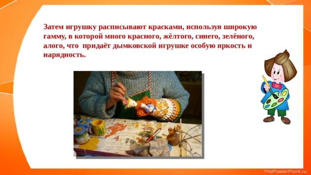 Затем игрушку расписывают красками, используя широкую гамму, в которой много красного, жёлтого, синего, зелёного, алого, что придаёт дымковской игрушке особую яркость и нарядность.