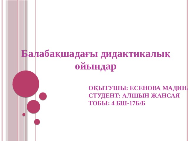 Балабақшадағы дидактикалық ойындар Оқытушы: Есенова Мадина  Студент: Алшын жансая  тобы: 4 БШ-17Б/Б